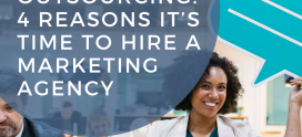 All About Outsourcing: 4 Reasons It's Time to Hire A Marketing Agency
