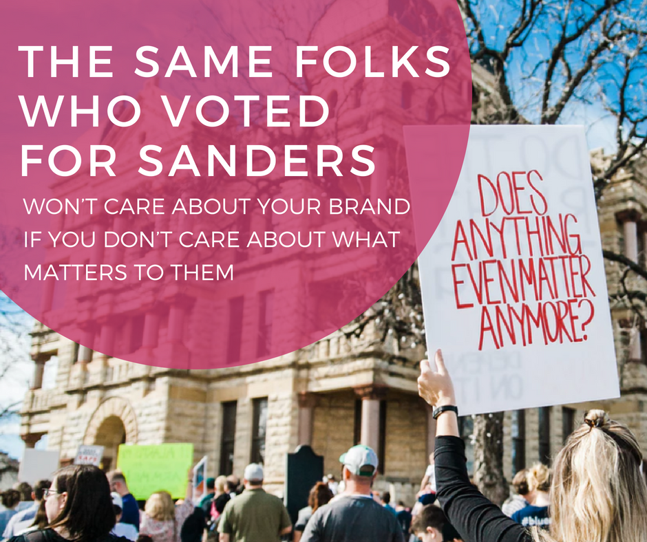 The Same Folks Who Voted for Sanders Won't Care about Your Brand If You Don't Care about What Matters to Them