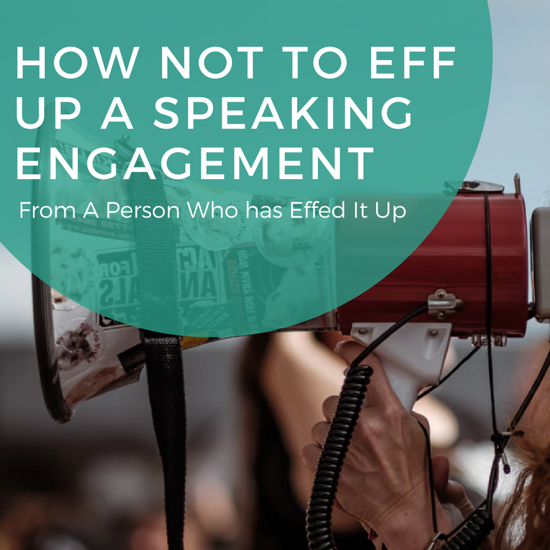 How Not to Eff Up A Speaking Engagement From A Person Who has Effed It Up