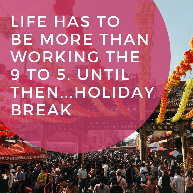 Life Has to Be More Than Working the 9 to 5. Until Then…Holiday Break