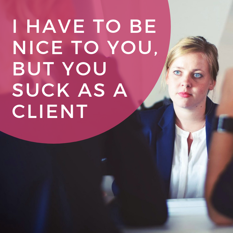 I Have to Be Nice to You, but You Suck as a Client