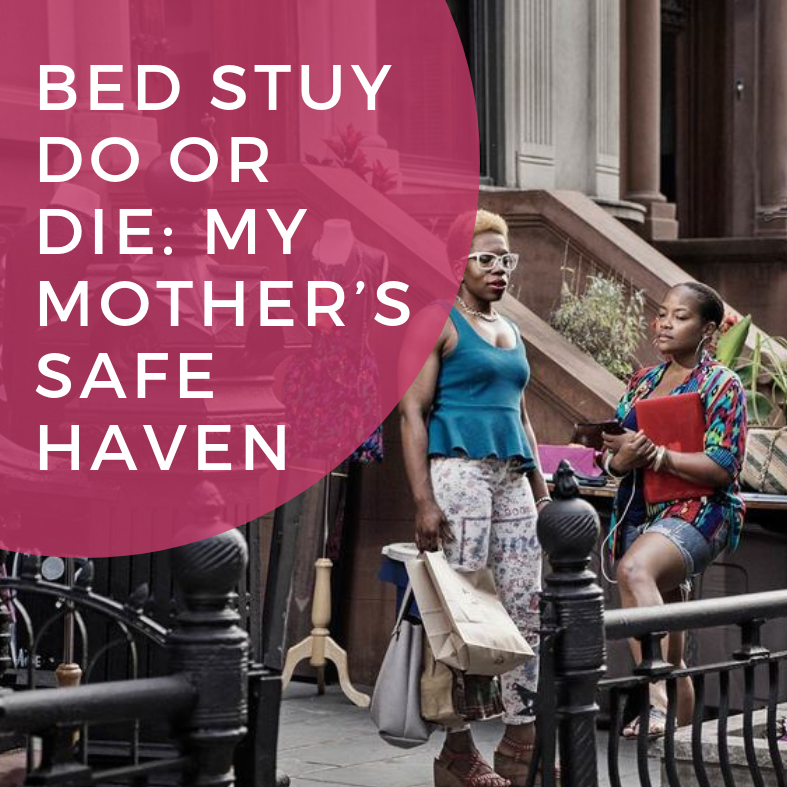 Bed Stuy Do or Die: My Mother's Safe Haven